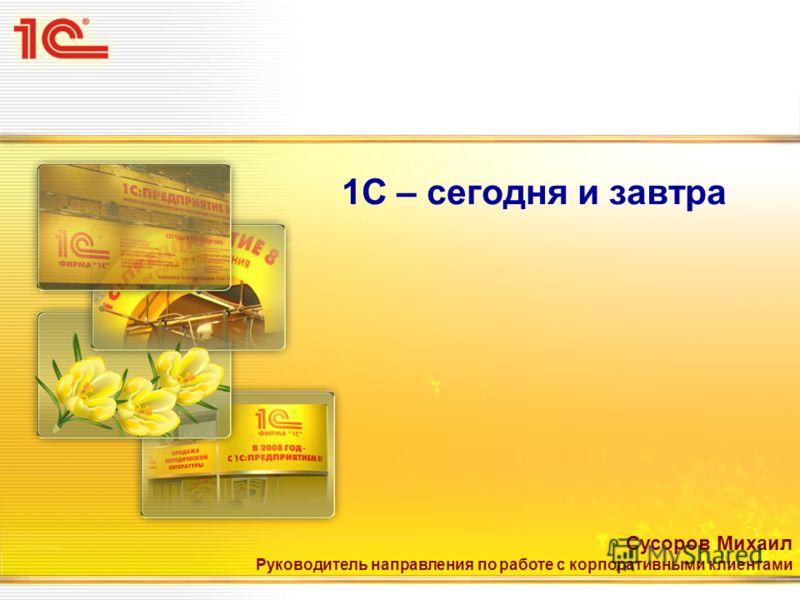 1С – сегодня и завтра Сусоров Михаил Руководитель направления по работе с корпоративными клиентами