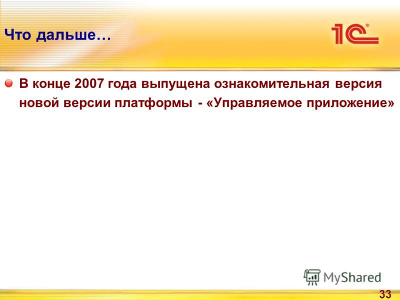 33 Что дальше… В конце 2007 года выпущена ознакомительная версия новой версии платформы - «Управляемое приложение»