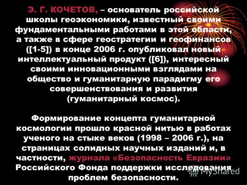 Э. Г. КОЧЕТОВ, – основатель российской школы геоэкономики, известный своими фундаментальными работами в этой области, а также в сфере геостратегии и геофинансов ([1-5]) в конце 2006 г. опубликовал новый интеллектуальный продукт ([6]), интересный свои