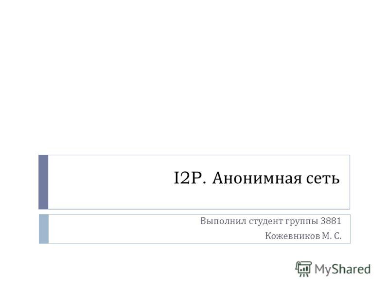 I2P. Анонимная сеть Выполнил студент группы 3881 Кожевников М. С.