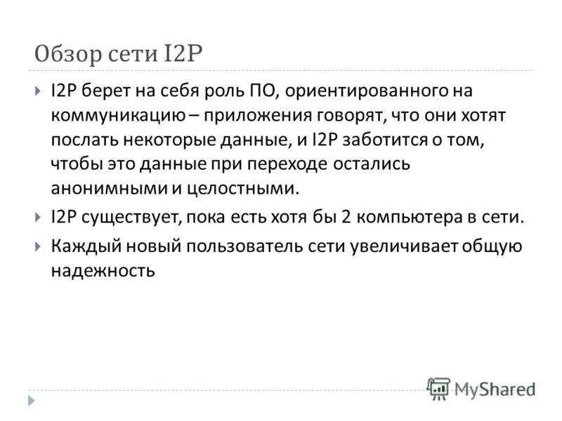 Обзор сети I2P I 2 P берет на себя роль ПО, ориентированного на коммуникацию – приложения говорят, что они хотят послать некоторые данные, и I 2 P заботится о том, чтобы это данные при переходе остались анонимными и целостными. I2P существует, пока е