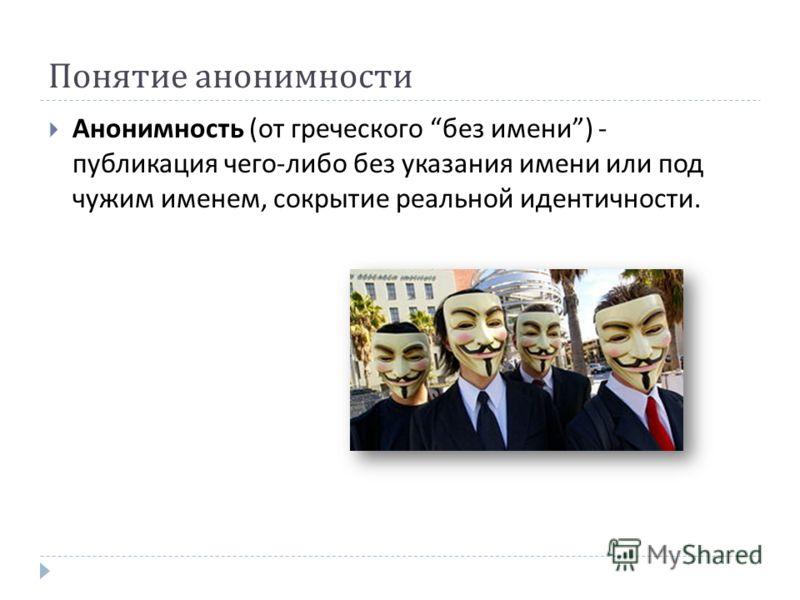 Понятие анонимности Анонимность ( от греческого без имени ) - публикация чего - либо без указания имени или под чужим именем, сокрытие реальной идентичности.