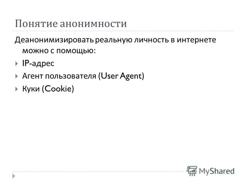 Понятие анонимности Деанонимизировать реальную личность в интернете можно с помощью : IP- адрес Агент пользователя (User Agent) Куки (Cookie)
