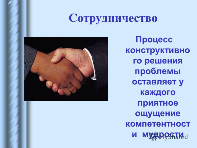 Сотрудничество Процесс конструктивно го решения проблемы оставляет у каждого приятное ощущение компетентност и мудрости