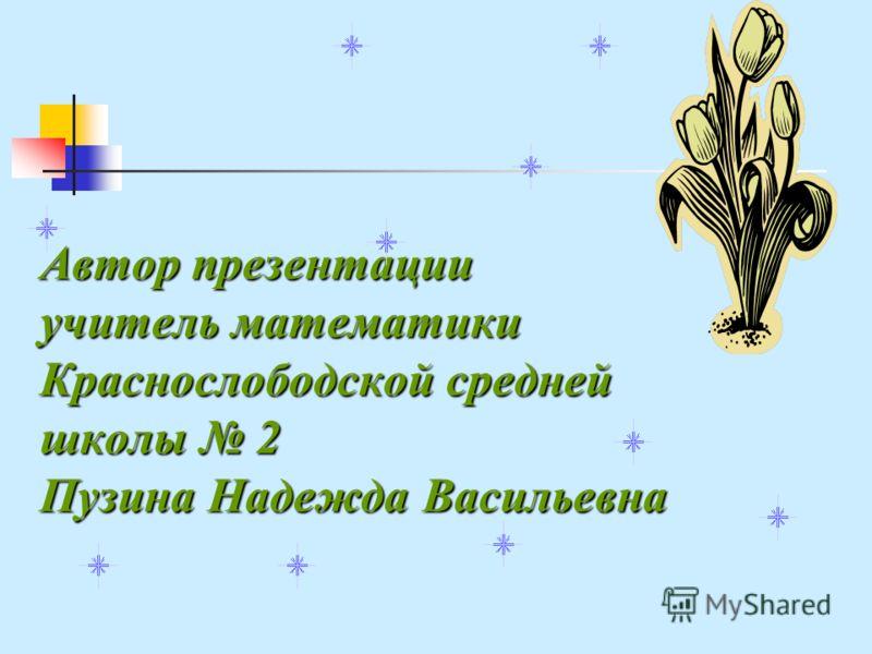 Автор презентации учитель математики Краснослободской средней школы 2 Пузина Надежда Васильевна
