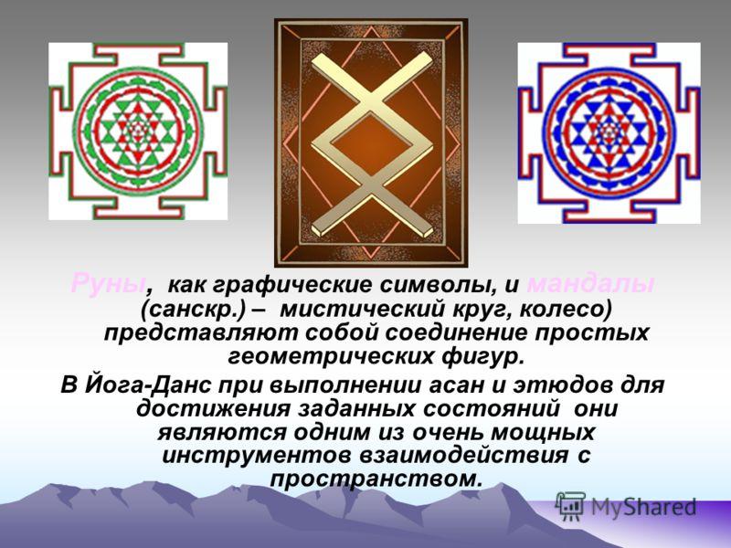 Руны и Руны и Руны, как графические символы, и мандалы (санскр.) – мистический круг, колесо) представляют собой соединение простых геометрических фигур. В Йога-Данс при выполнении асан и этюдов для достижения заданных состояний они являются одним из