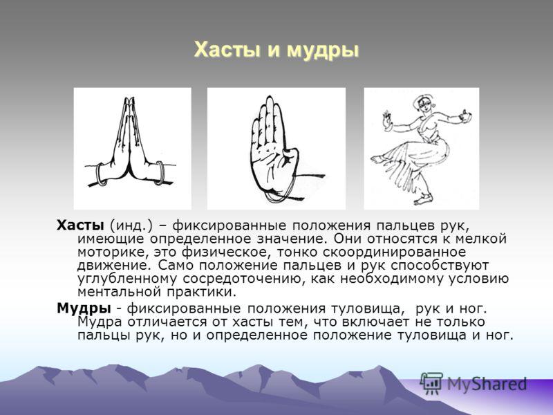 Хасты и мудры Хасты (инд.) – фиксированные положения пальцев рук, имеющие определенное значение. Они относятся к мелкой моторике, это физическое, тонко скоординированное движение. Само положение пальцев и рук способствуют углубленному сосредоточению,
