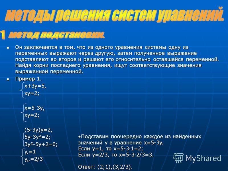 Он заключается в том, что из одного уравнения системы одну из переменных выражают через другую, затем полученное выражение подставляют во второе и решают его относительно оставшейся переменной. Найдя корни последнего уравнения, ищут соответствующие з
