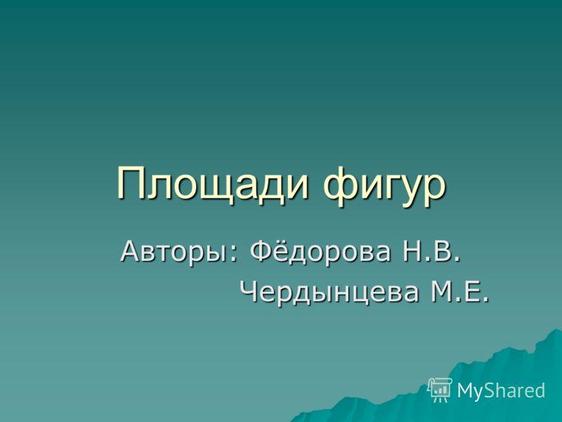 Площади фигур Авторы: Фёдорова Н.В. Чердынцева М.Е. Чердынцева М.Е.