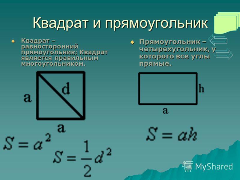 Квадрат и прямоугольник Квадрат – равносторонний прямоугольник; Квадрат является правильным многоугольником. Квадрат – равносторонний прямоугольник; Квадрат является правильным многоугольником. Прямоугольник – четырехугольник, у которого все углы пря