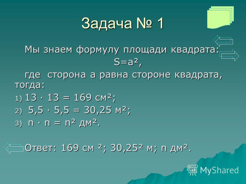 Задача 1 Мы знаем формулу площади квадрата: S=a², где сторона а равна стороне квадрата, тогда: 1) 13 · 13 = 169 см²; 2) 5,5 · 5,5 = 30,25 м²; 3) n · n = n² дм². Ответ: 169 см ²; 30,25² м; n дм².