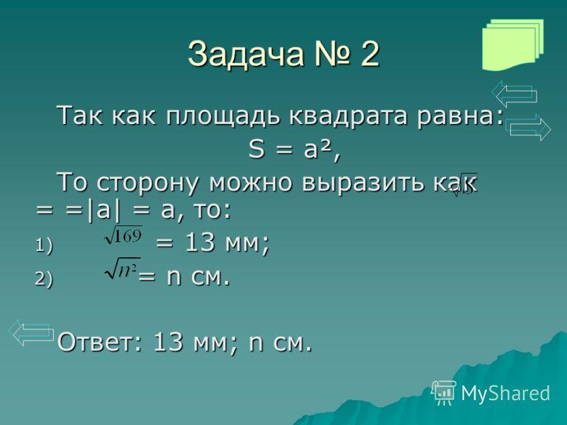 Задача 2 Так как площадь квадрата равна: S = a², То сторону можно выразить как = =|a| = a, то: 1) = 13 мм; 2) = n см. Ответ: 13 мм; n см.