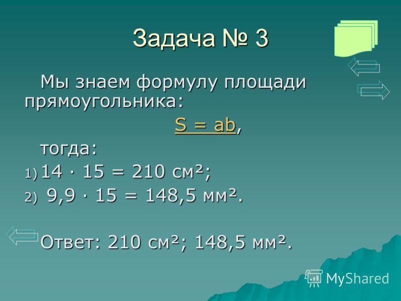 Задача 3 Мы знаем формулу площади прямоугольника: S = abS = ab, S = abтогда: 1) 14 · 15 = 210 см²; 2) 9,9 · 15 = 148,5 мм². Ответ: 210 см²; 148,5 мм².