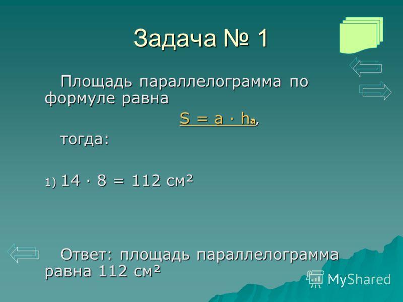 Задача 1 Площадь параллелограмма по формуле равна S = a · h aS = a · h a, S = a · h aтогда: 1) 14 · 8 = 112 см² Ответ: площадь параллелограмма равна 112 см²