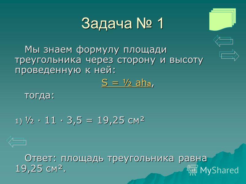 Задача 1 Мы знаем формулу площади треугольника через сторону и высоту проведенную к ней: S = ½ ah a S = ½ ah a, S = ½ ah aтогда: 1) ½ · 11 · 3,5 = 19,25 см² Ответ: площадь треугольника равна 19,25 см².
