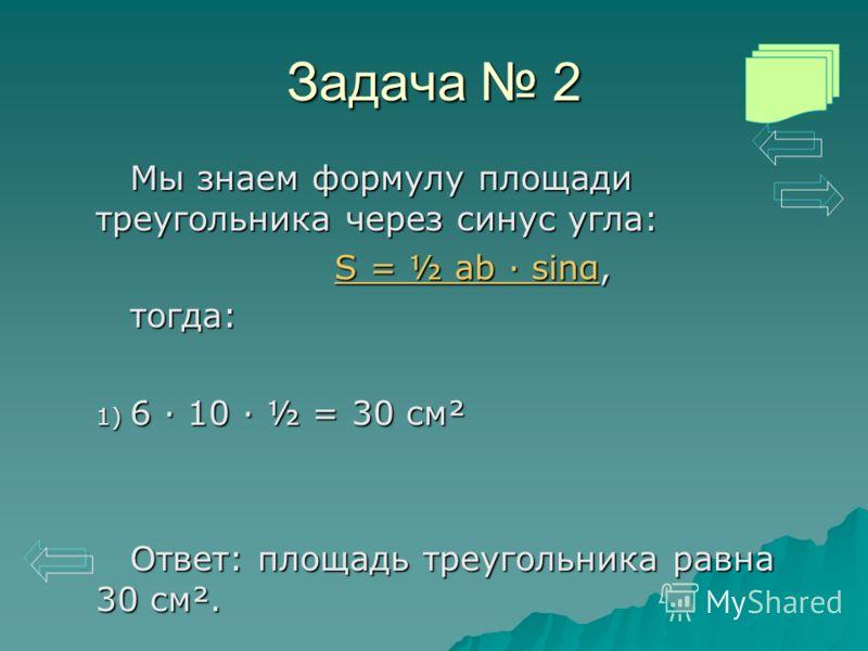 Задача 2 Мы знаем формулу площади треугольника через синус угла: S = ½ ab · sinαS = ½ ab · sinα, S = ½ ab · sinαтогда: 1) 6 · 10 · ½ = 30 см² Ответ: площадь треугольника равна 30 см².