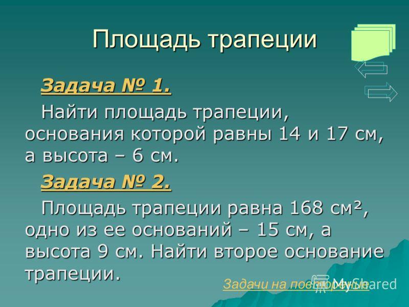 Площадь трапеции Задача 1. Задача 1. Найти площадь трапеции, основания которой равны 14 и 17 см, а высота – 6 см. Задача 2. Задача 2. Площадь трапеции равна 168 см², одно из ее оснований – 15 см, а высота 9 см. Найти второе основание трапеции. Задачи
