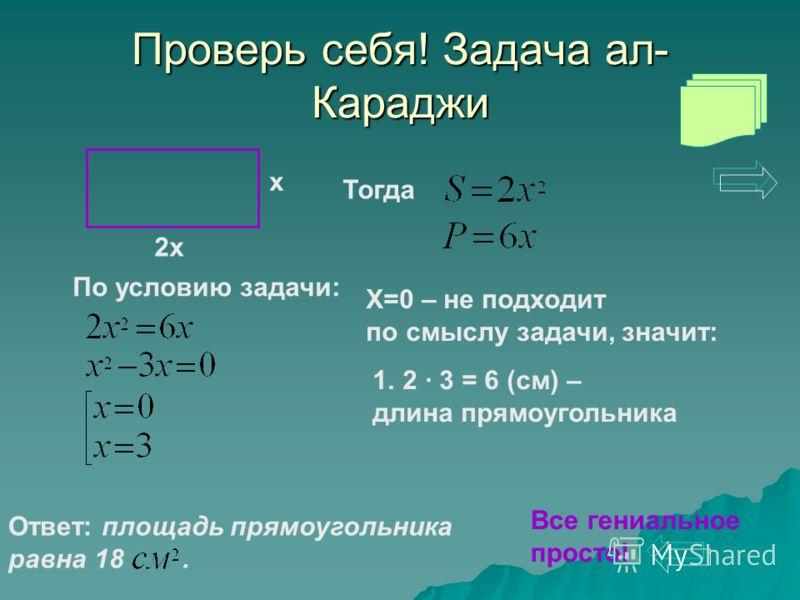 Проверь себя! Задача ал- Караджи 2х х Тогда По условию задачи: X=0 – не подходит по смыслу задачи, значит: 1.2 · 3 = 6 (см) – длина прямоугольника Ответ: площадь прямоугольника равна 18. Все гениальное просто!