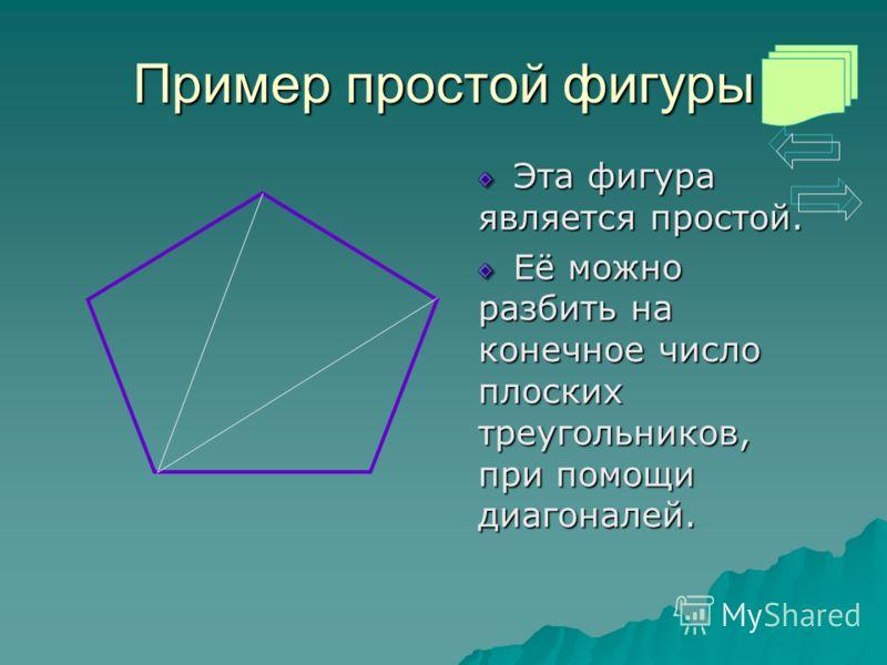 Пример простой фигуры Эта фигура является простой. Её можно разбить на конечное число плоских треугольников, при помощи диагоналей.