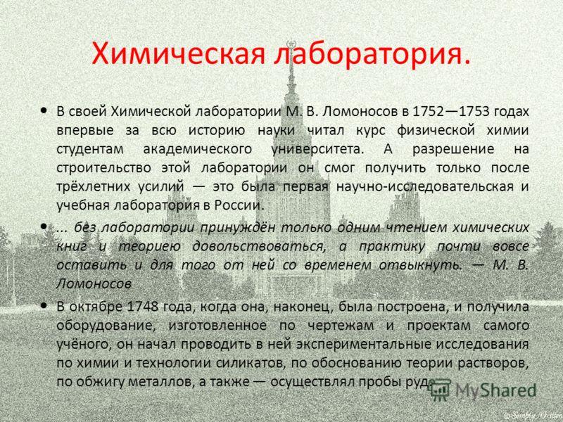 Химическая лаборатория. В своей Химической лаборатории М. В. Ломоносов в 17521753 годах впервые за всю историю науки читал курс физической химии студентам академического университета. А разрешение на строительство этой лаборатории он смог получить то