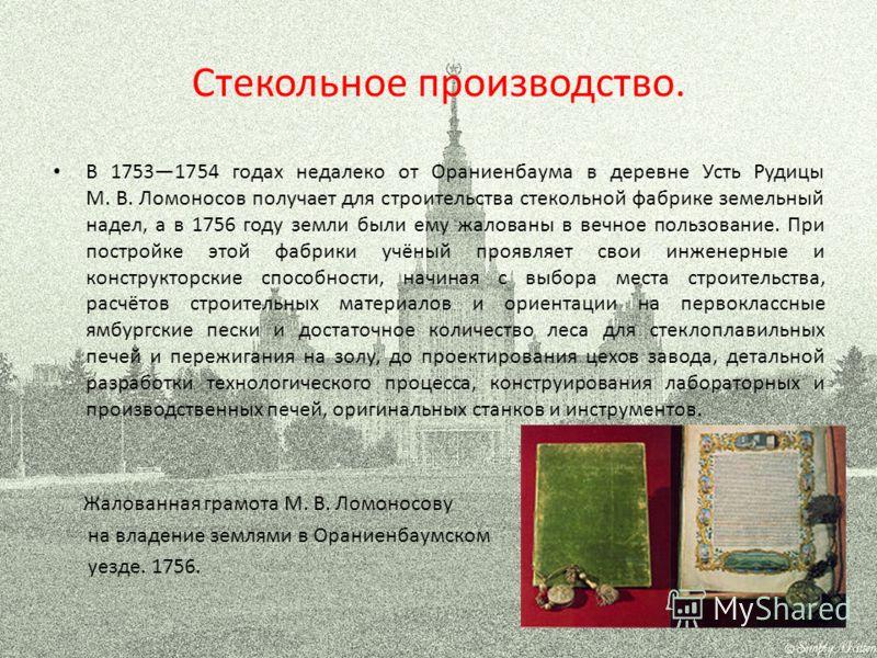 Стекольное производство. В 17531754 годах недалеко от Ораниенбаума в деревне Усть Рудицы М. В. Ломоносов получает для строительства стекольной фабрике земельный надел, а в 1756 году земли были ему жалованы в вечное пользование. При постройке этой фаб