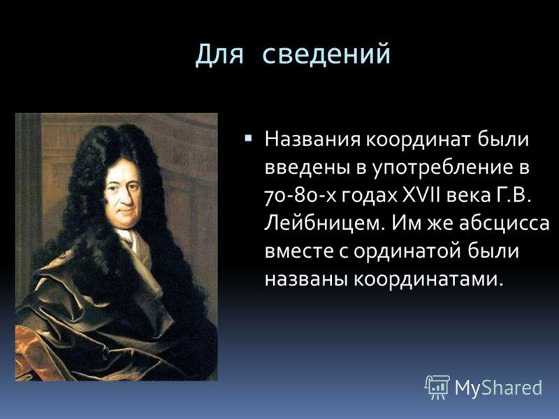 Для сведений Названия координат были введены в употребление в 70-80-х годах XVII века Г.В. Лейбницем. Им же абсцисса вместе с ординатой были названы координатами.