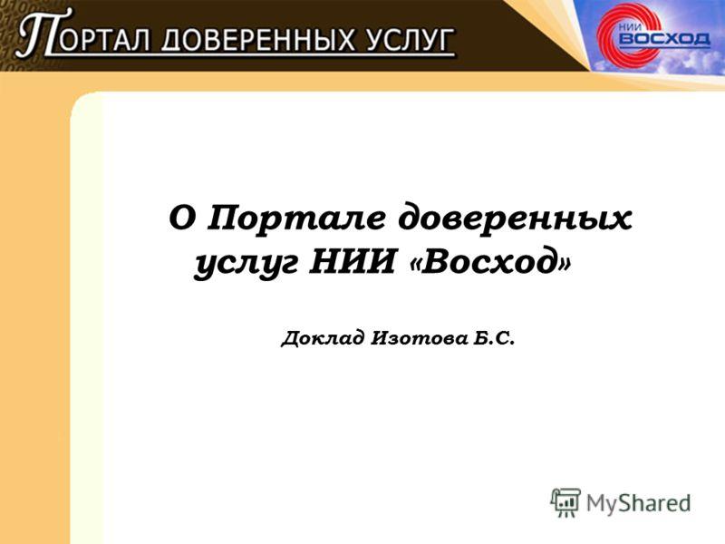 О Портале доверенных услуг НИИ «Восход» Доклад Изотова Б.С.