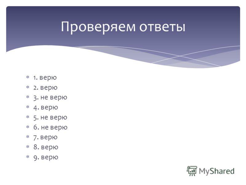 1. верю 2. верю 3. не верю 4. верю 5. не верю 6. не верю 7. верю 8. верю 9. верю Проверяем ответы