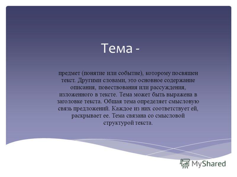 Тема - предмет (понятие или событие), которому посвящен текст. Другими словами, это основное содержание описания, повествования или рассуждения, изложенного в тексте. Тема может быть выражена в заголовке текста. Общая тема определяет смысловую связь