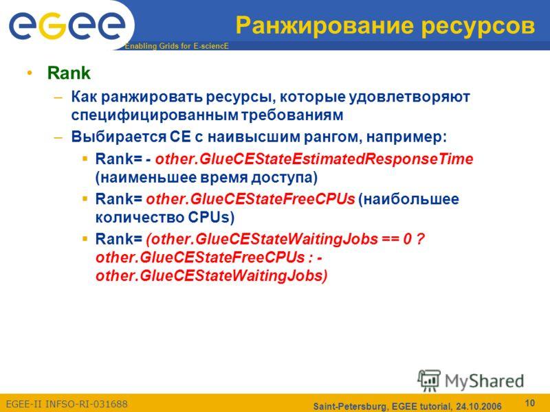 Enabling Grids for E-sciencE EGEE-II INFSO-RI-031688 Saint-Petersburg, EGEE tutorial, 24.10.2006 10 Ранжирование ресурсов Rank –Как ранжировать ресурсы, которые удовлетворяют специфицированным требованиям –Выбирается CE с наивысшим рангом, например: