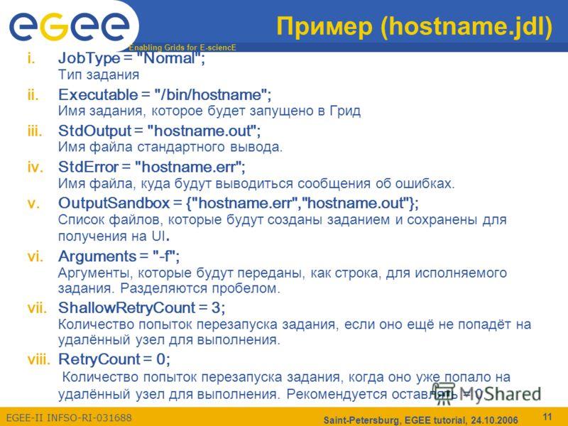 Enabling Grids for E-sciencE EGEE-II INFSO-RI-031688 Saint-Petersburg, EGEE tutorial, 24.10.2006 11 Пример (hostname.jdl) i.JobType =