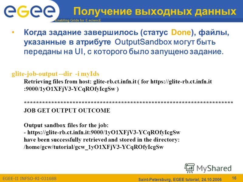 Enabling Grids for E-sciencE EGEE-II INFSO-RI-031688 Saint-Petersburg, EGEE tutorial, 24.10.2006 16 Получение выходных данных Когда задание завершилось (статус Done), файлы, указанные в атрибуте OutputSandbox могут быть переданы на UI, с которого был