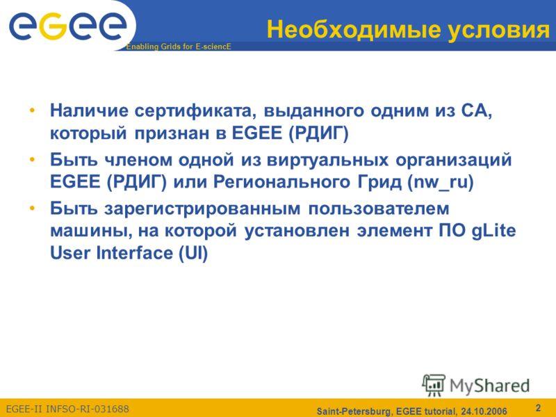 Enabling Grids for E-sciencE EGEE-II INFSO-RI-031688 Saint-Petersburg, EGEE tutorial, 24.10.2006 2 Необходимые условия Наличие сертификата, выданного одним из CA, который признан в EGEE (РДИГ) Быть членом одной из виртуальных организаций EGEE (РДИГ)