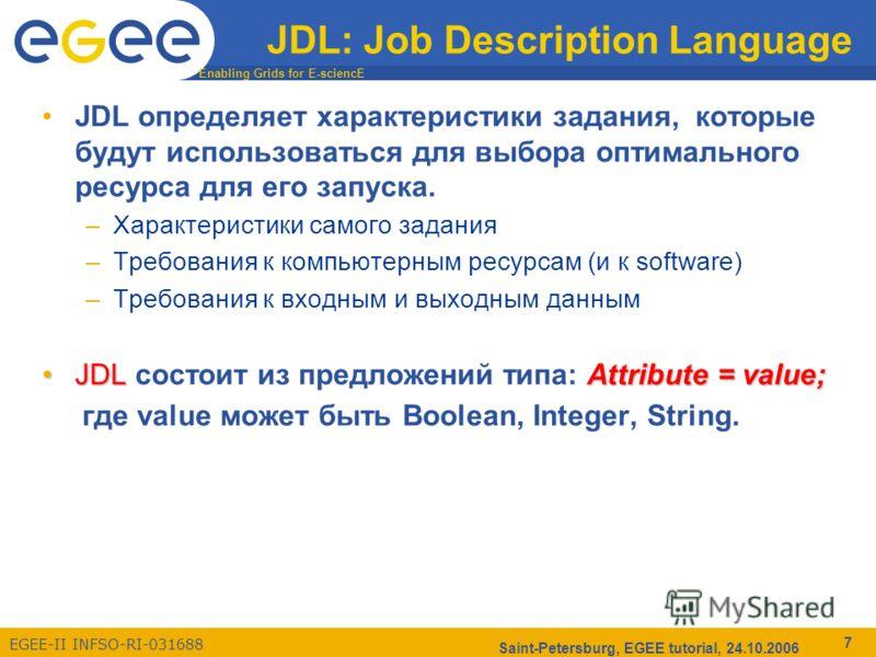 Enabling Grids for E-sciencE EGEE-II INFSO-RI-031688 Saint-Petersburg, EGEE tutorial, 24.10.2006 7 JDL: Job Description Language JDL определяет характеристики задания, которые будут использоваться для выбора оптимального ресурса для его запуска. –Хар