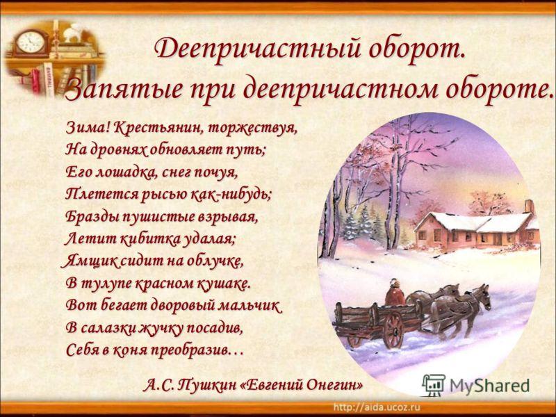 Зима! Крестьянин, торжествуя, На дровнях обновляет путь; Его лошадка, снег почуя, Плетется рысью как-нибудь; Бразды пушистые взрывая, Летит кибитка удалая; Ямщик сидит на облучке, В тулупе красном кушаке. Вот бегает дворовый мальчик В салазки жучку п