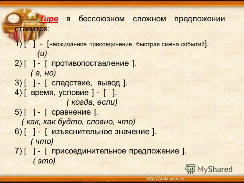 Тире Тире в бессоюзном сложном предложении ставится: 1) [ ] - [ неожиданное присоединение, быстрая смена событий ]. (и) 2) [ ] - [ противопоставление ]. ( а, но) 3) [ ] - [ следствие, вывод ]. 4) [ время, условие ] - [ ]. ( когда, если) 5) [ ] - [ ср