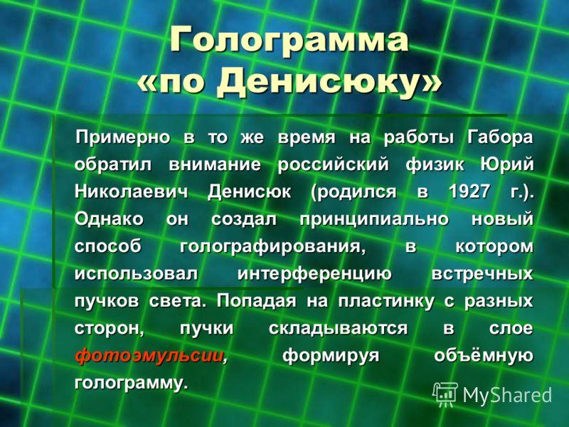 Голограмма «по Денисюку» Примерно в то же время на работы Габора обратил внимание российский физик Юрий Николаевич Денисюк (родился в 1927 г.). Однако он создал принципиально новый способ голографирования, в котором использовал интерференцию встречны