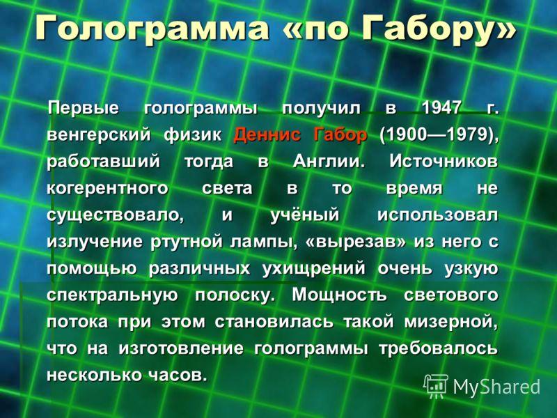 Голограмма «по Габору» Первые голограммы получил в 1947 г. венгерский физик Деннис Габор (19001979), работавший тогда в Англии. Источников когерентного света в то время не существовало, и учёный использовал излучение ртутной лампы, «вырезав» из него