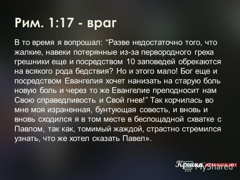 Рим. 1:17 - враг В то время я вопрошал: Разве недостаточно того, что жалкие, навеки потерянные из-за первородного греха грешники еще и посредством 10 заповедей обрекаются на всякого рода бедствия? Но и этого мало! Бог еще и посредством Евангелия хоче