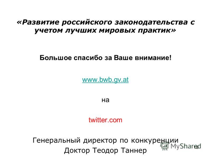 «Развитие российского законодательства с учетом лучших мировых практик» Большое спасибо за Ваше внимание! www.bwb.gv.at на twitter.com Генеральный директор по конкуренции Доктор Теодор Таннер 18