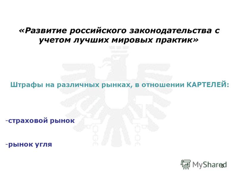 Штрафы на различных рынках, в отношении КАРТЕЛЕЙ: -страховой рынок -рынок угля «Развитие российского законодательства с учетом лучших мировых практик» 8
