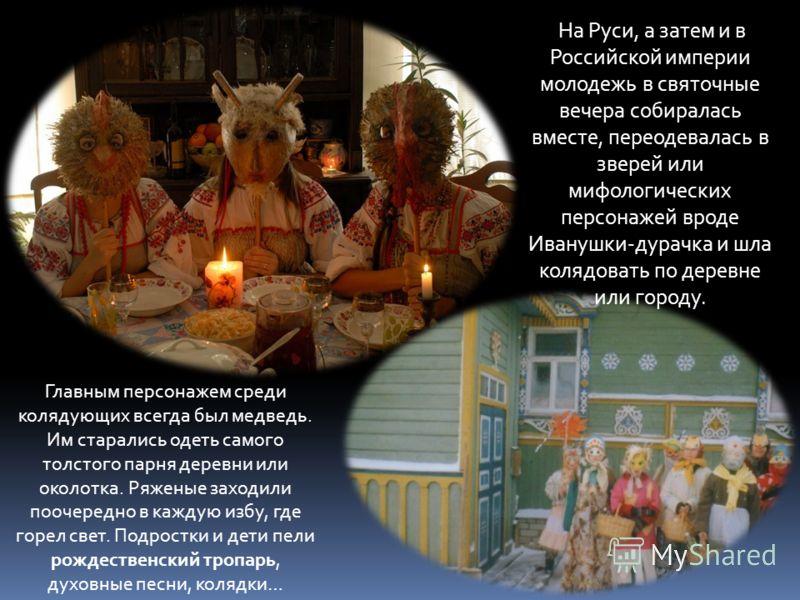 На Руси, а затем и в Российской империи молодежь в святочные вечера собиралась вместе, переодевалась в зверей или мифологических персонажей вроде Иванушки-дурачка и шла колядовать по деревне или городу. Главным персонажем среди колядующих всегда был