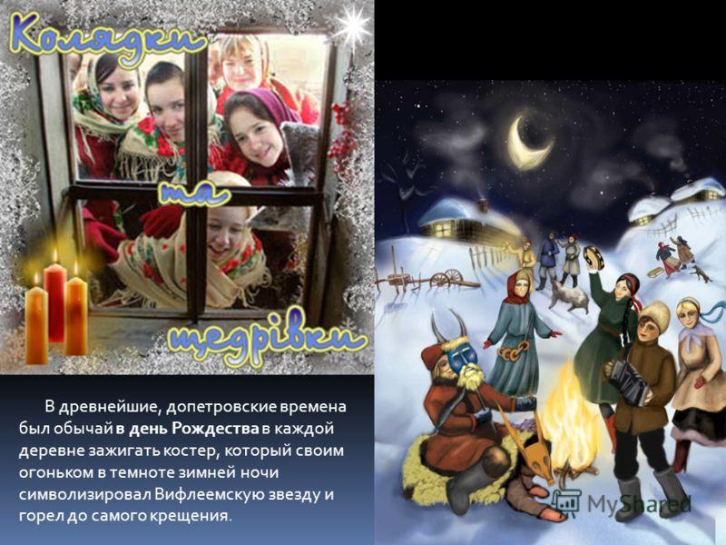 В древнейшие, допетровские времена был обычай в день Рождества в каждой деревне зажигать костер, который своим огоньком в темноте зимней ночи символизировал Вифлеемскую звезду и горел до самого крещения.