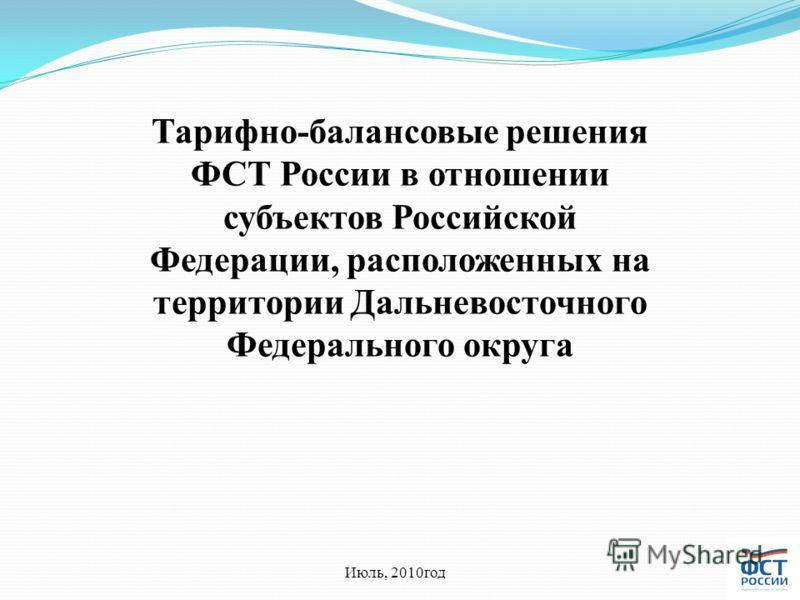 Тарифно-балансовые решения ФСТ России в отношении субъектов Российской Федерации, расположенных на территории Дальневосточного Федерального округа Июль, 2010год