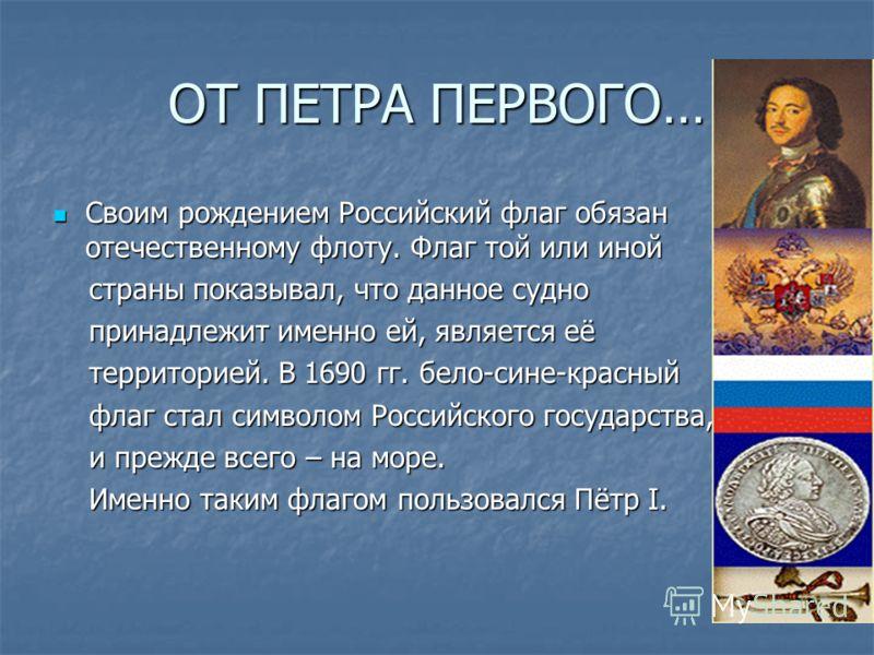 ОТ ПЕТРА ПЕРВОГО… Своим рождением Российский флаг обязан отечественному флоту. Флаг той или иной Своим рождением Российский флаг обязан отечественному флоту. Флаг той или иной страны показывал, что данное судно страны показывал, что данное судно прин