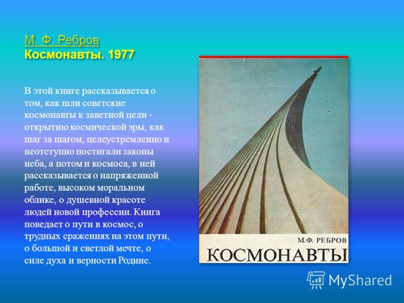 М. Ф. Ребров М. Ф. Ребров Космонавты. 1977 М. Ф. Ребров В этой книге рассказывается о том, как шли советские космонавты к заветной цели - открытию космической эры, как шаг за шагом, целеустремленно и неотступно постигали законы неба, а потом и космос