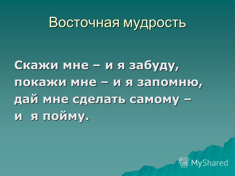 Восточная мудрость Скажи мне – и я забуду, покажи мне – и я запомню, дай мне сделать самому – и я пойму.