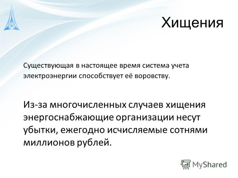 Хищения Существующая в настоящее время система учета электроэнергии способствует её воровству. Из-за многочисленных случаев хищения энергоснабжающие организации несут убытки, ежегодно исчисляемые сотнями миллионов рублей.