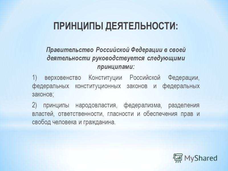 ПРИНЦИПЫ ДЕЯТЕЛЬНОСТИ: Правительство Российской Федерации в своей деятельности руководствуется следующими принципами: 1) верховенство Конституции Российской Федерации, федеральных конституционных законов и федеральных законов; 2) принципы народовласт
