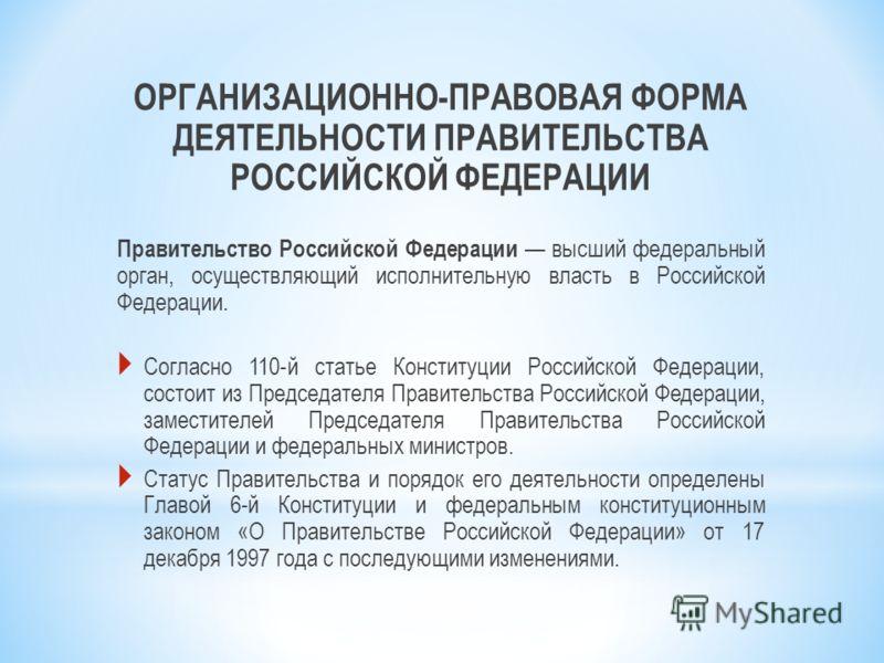 ОРГАНИЗАЦИОННО-ПРАВОВАЯ ФОРМА ДЕЯТЕЛЬНОСТИ ПРАВИТЕЛЬСТВА РОССИЙСКОЙ ФЕДЕРАЦИИ Правительство Российской Федерации высший федеральный орган, осуществляющий исполнительную власть в Российской Федерации. Согласно 110-й статье Конституции Российской Федер